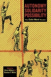 Autonomy, Solidarity, Possibility: The Colin Ward Reader