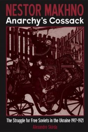 Nestor Makhno: Anarchy's Cossack  The Struggle for Free Soviets in the Ukraine 1917–1921