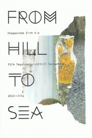 From Hill To Sea: Dispatches From the Fife Psychogeographical Collective 2010-2014