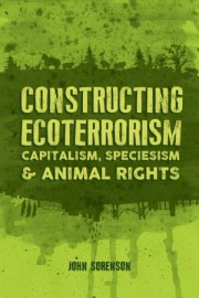 Constructing Ecoterrorism: Capitalism, Speciesism & Animal Rights