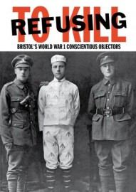 Refusing to Kill: Bristol's World War 1 Conscientious Objectors