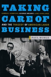 Taking Care of Business - Samuel Gompers, George Meany, Lane Kirkland & the Tragedy of American Labor