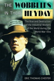 The Wobblies in Their Heyday: The Rise and Destruction of the Industrial Workers of the World During the World War I Era