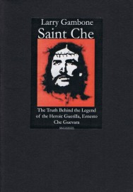 Saint Che: The Truth behind the Legend of the Heroic Guerrilla
