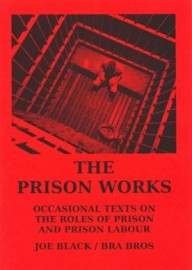 The Prison Works: Occasional Texts on the Roles of Prison and Prison Labour