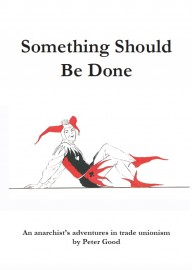 Something Should Be Done: An Anarchist's Adventures in Trade Unionism
