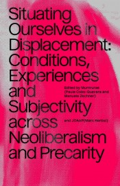 Situating Ourselves in Displacement: Conditions, Experiences and Subjectivity Across Neoliberalism and Precarity